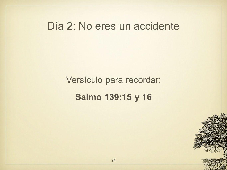 Día 2: No eres un accidente Versículo para recordar: Salmo 139:15 y 16 24