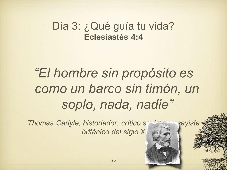 Día 3: ¿Qué guía tu vida? Eclesiastés 4:4 El hombre sin propósito es como un barco sin timón, un soplo, nada, nadie Thomas Carlyle, historiador, críti