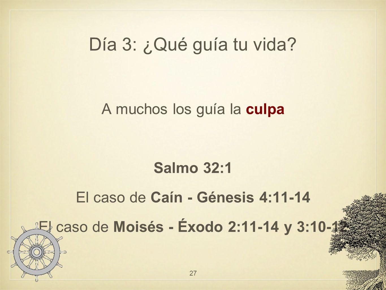 Día 3: ¿Qué guía tu vida? A muchos los guía la culpa Salmo 32:1 El caso de Caín - Génesis 4:11-14 El caso de Moisés - Éxodo 2:11-14 y 3:10-12 27