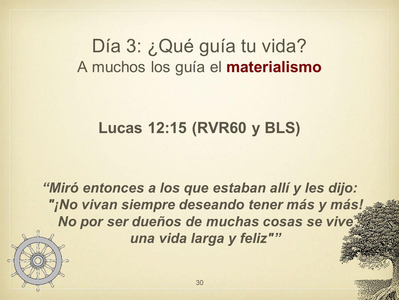 Día 3: ¿Qué guía tu vida? A muchos los guía el materialismo Lucas 12:15 (RVR60 y BLS) Miró entonces a los que estaban allí y les dijo: