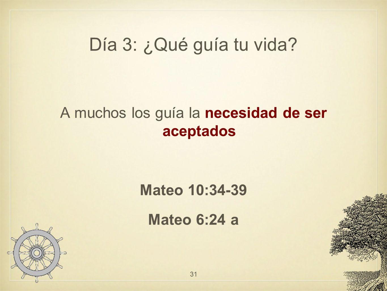 Día 3: ¿Qué guía tu vida? A muchos los guía la necesidad de ser aceptados Mateo 10:34-39 Mateo 6:24 a 31