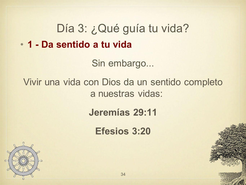 Día 3: ¿Qué guía tu vida? 1 - Da sentido a tu vida Sin embargo... Vivir una vida con Dios da un sentido completo a nuestras vidas: Jeremías 29:11 Efes