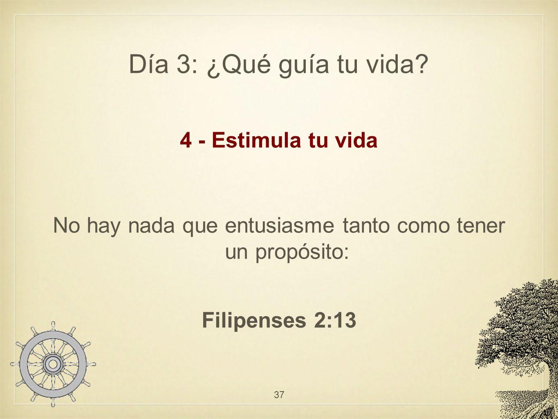 Día 3: ¿Qué guía tu vida? 4 - Estimula tu vida No hay nada que entusiasme tanto como tener un propósito: Filipenses 2:13 37