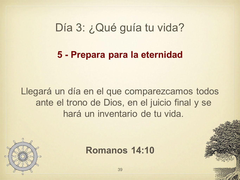 Día 3: ¿Qué guía tu vida? 5 - Prepara para la eternidad Llegará un día en el que comparezcamos todos ante el trono de Dios, en el juicio final y se ha