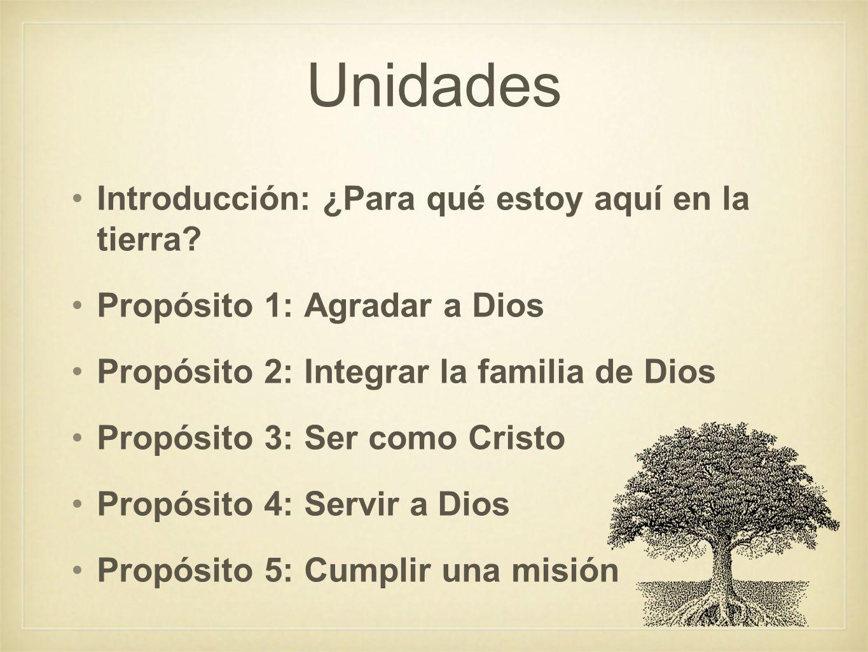 Unidades Introducción: ¿Para qué estoy aquí en la tierra? Propósito 1: Agradar a Dios Propósito 2: Integrar la familia de Dios Propósito 3: Ser como C
