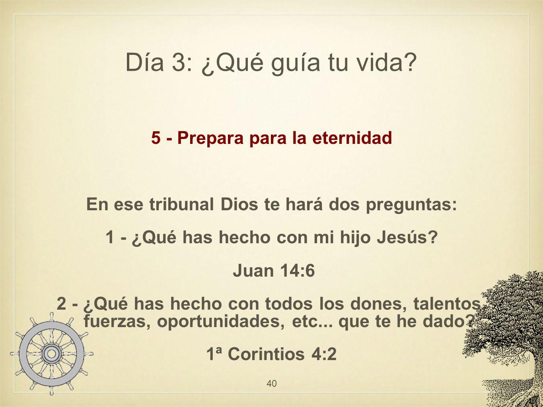 Día 3: ¿Qué guía tu vida? 5 - Prepara para la eternidad En ese tribunal Dios te hará dos preguntas: 1 - ¿Qué has hecho con mi hijo Jesús? Juan 14:6 2