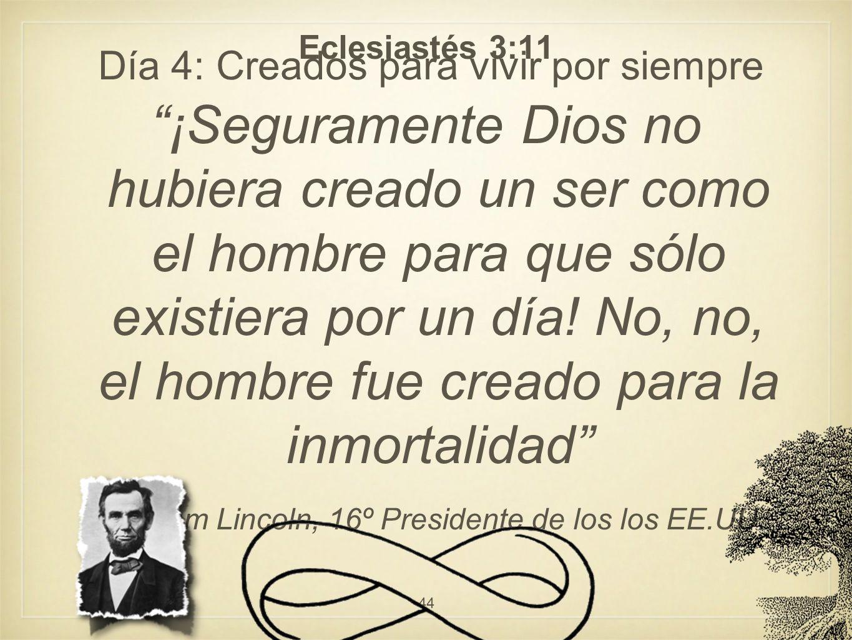 Día 4: Creados para vivir por siempre Eclesiastés 3:11 ¡Seguramente Dios no hubiera creado un ser como el hombre para que sólo existiera por un día! N