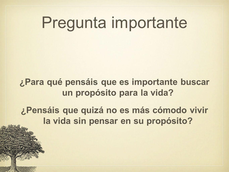 Pregunta importante ¿Para qué pensáis que es importante buscar un propósito para la vida? ¿Pensáis que quizá no es más cómodo vivir la vida sin pensar
