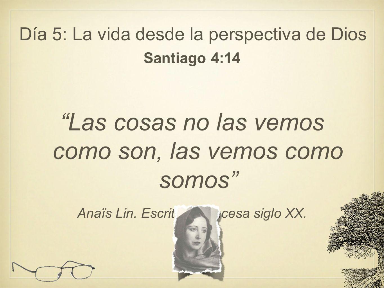 Día 5: La vida desde la perspectiva de Dios Santiago 4:14 Las cosas no las vemos como son, las vemos como somos Anaïs Lin. Escritora francesa siglo XX