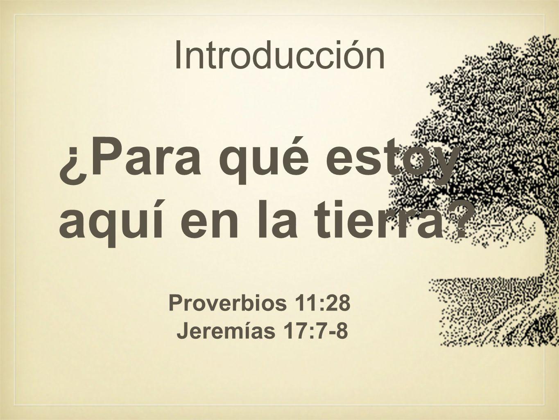 Introducción ¿Para qué estoy aquí en la tierra? Proverbios 11:28 Jeremías 17:7-8