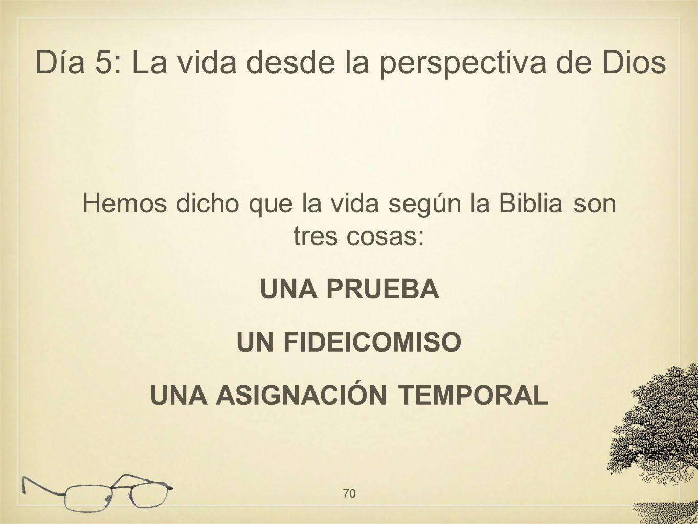 Hemos dicho que la vida según la Biblia son tres cosas: UNA PRUEBA UN FIDEICOMISO UNA ASIGNACIÓN TEMPORAL 70 Día 5: La vida desde la perspectiva de Di