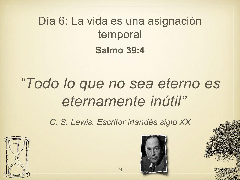 Día 6: La vida es una asignación temporal Salmo 39:4 Todo lo que no sea eterno es eternamente inútil C. S. Lewis. Escritor irlandés siglo XX 74