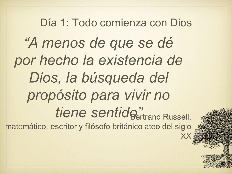 Día 1: Todo comienza con Dios A menos de que se dé por hecho la existencia de Dios, la búsqueda del propósito para vivir no tiene sentido Bertrand Rus