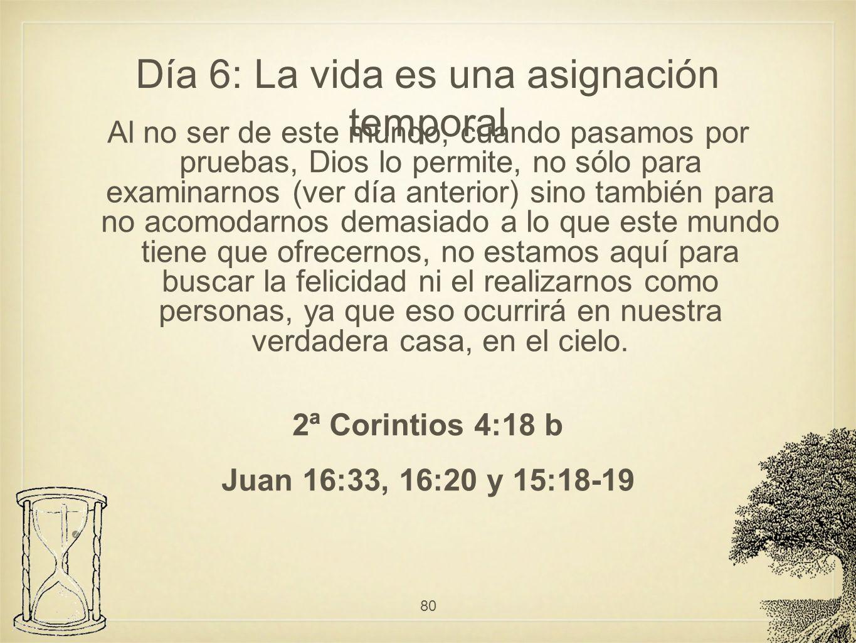 Día 6: La vida es una asignación temporal Al no ser de este mundo, cuando pasamos por pruebas, Dios lo permite, no sólo para examinarnos (ver día ante