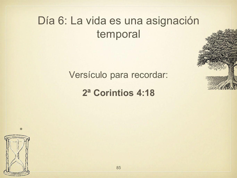 Versículo para recordar: 2ª Corintios 4:18 85 Día 6: La vida es una asignación temporal