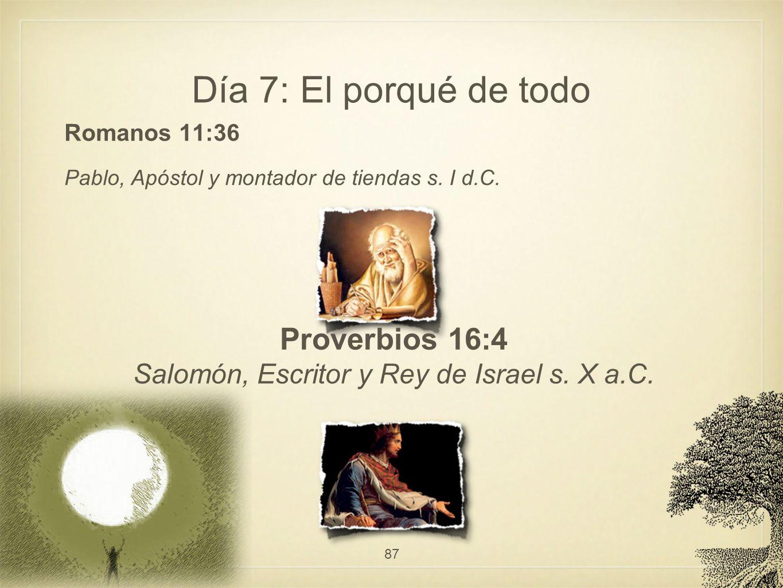 Día 7: El porqué de todo Romanos 11:36 Pablo, Apóstol y montador de tiendas s. I d.C. 87 Proverbios 16:4 Salomón, Escritor y Rey de Israel s. X a.C.