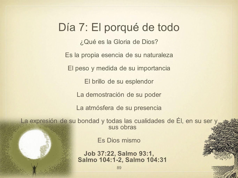 Día 7: El porqué de todo ¿Qué es la Gloria de Dios? Es la propia esencia de su naturaleza El peso y medida de su importancia El brillo de su esplendor