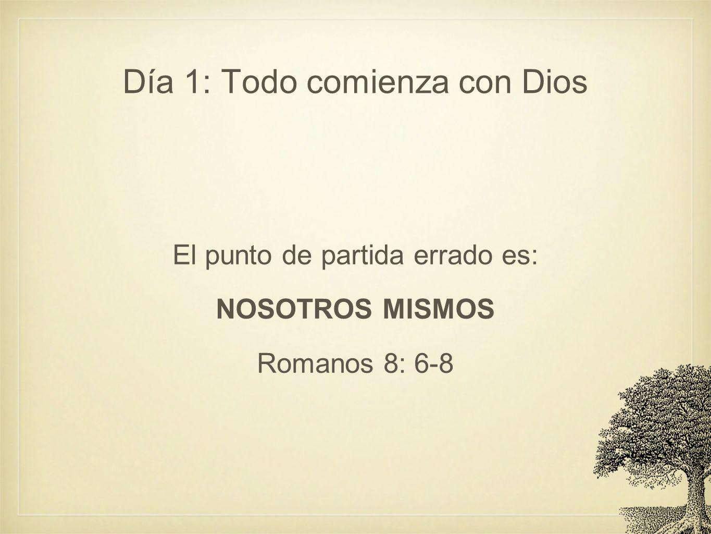 Día 1: Todo comienza con Dios El punto de partida errado es: NOSOTROS MISMOS Romanos 8: 6-8