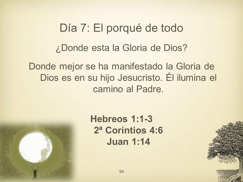 Día 7: El porqué de todo ¿Donde esta la Gloria de Dios? Donde mejor se ha manifestado la Gloria de Dios es en su hijo Jesucristo. Él ilumina el camino