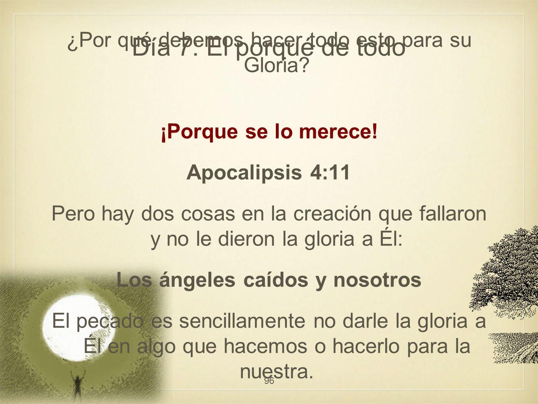 Día 7: El porqué de todo ¿Por qué debemos hacer todo esto para su Gloria? ¡Porque se lo merece! Apocalipsis 4:11 Pero hay dos cosas en la creación que