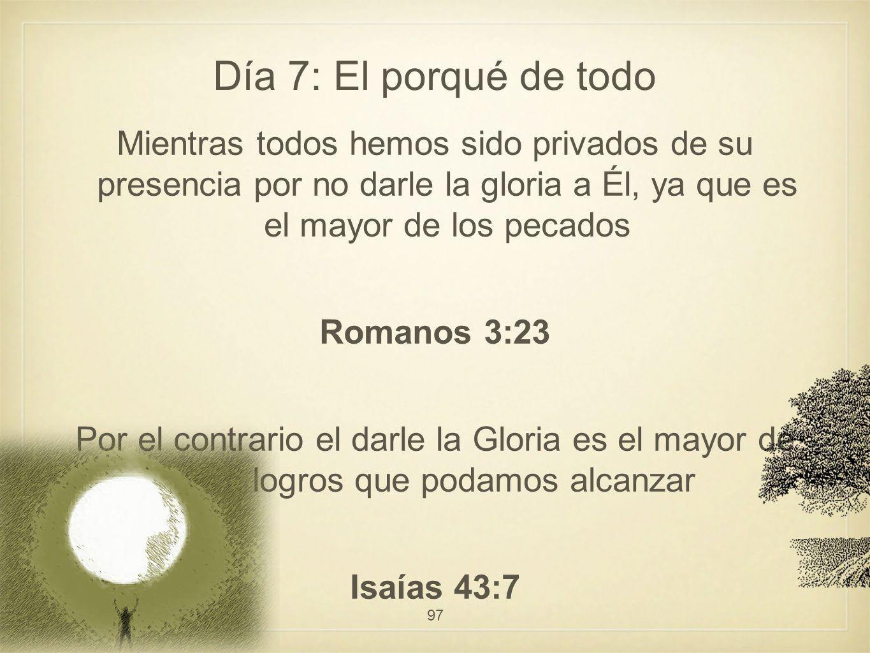 Día 7: El porqué de todo Mientras todos hemos sido privados de su presencia por no darle la gloria a Él, ya que es el mayor de los pecados Romanos 3:2