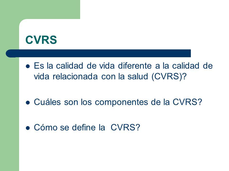 CVRS Es la calidad de vida diferente a la calidad de vida relacionada con la salud (CVRS)? Cuáles son los componentes de la CVRS? Cómo se define la CV