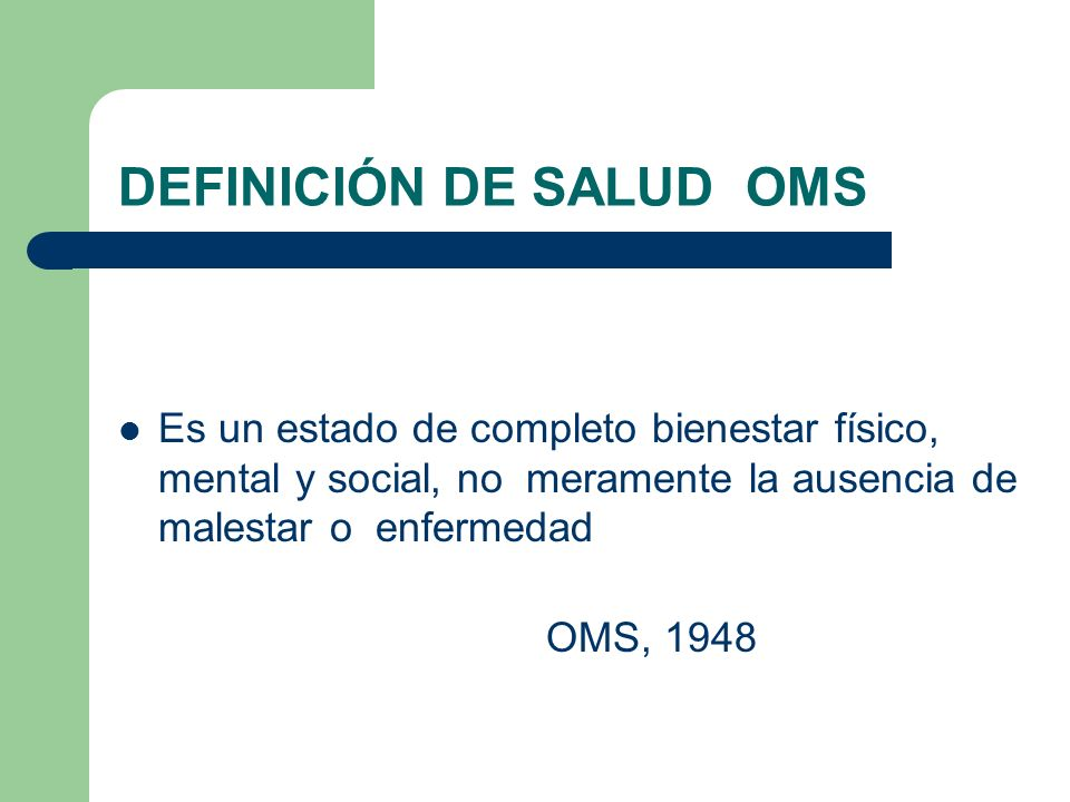 DEFINICIÓN DE SALUD OMS Es un estado de completo bienestar físico, mental y social, no meramente la ausencia de malestar o enfermedad OMS, 1948
