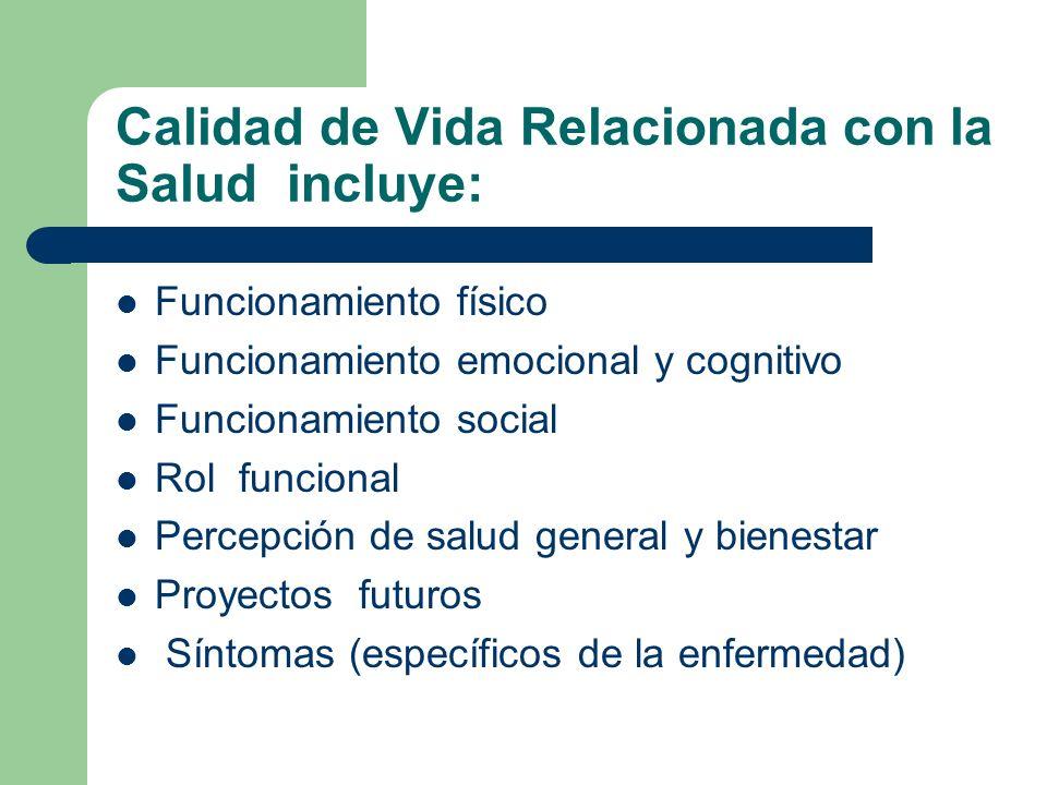 Calidad de Vida Relacionada con la Salud incluye: Funcionamiento físico Funcionamiento emocional y cognitivo Funcionamiento social Rol funcional Percepción de salud general y bienestar Proyectos futuros Síntomas (específicos de la enfermedad)