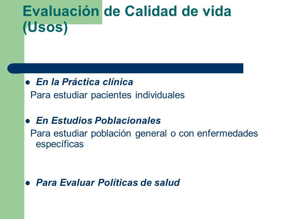 Evaluación de Calidad de vida (Usos) En la Práctica clínica Para estudiar pacientes individuales En Estudios Poblacionales Para estudiar población general o con enfermedades específicas Para Evaluar Políticas de salud
