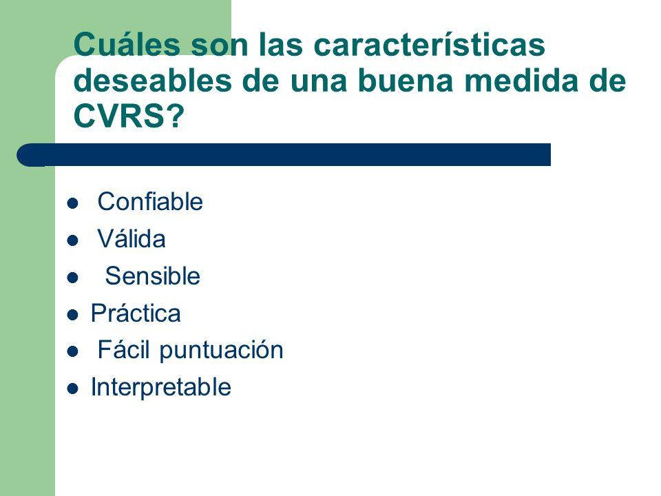 Cuáles son las características deseables de una buena medida de CVRS? Confiable Válida Sensible Práctica Fácil puntuación Interpretable
