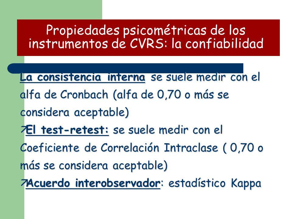 La consistencia interna se suele medir con el alfa de Cronbach (alfa de 0,70 o más se considera aceptable) äEl test-retest: se suele medir con el Coeficiente de Correlación Intraclase ( 0,70 o más se considera aceptable) äAcuerdo interobservador: estadístico Kappa Propiedades psicométricas de los instrumentos de CVRS: la confiabilidad