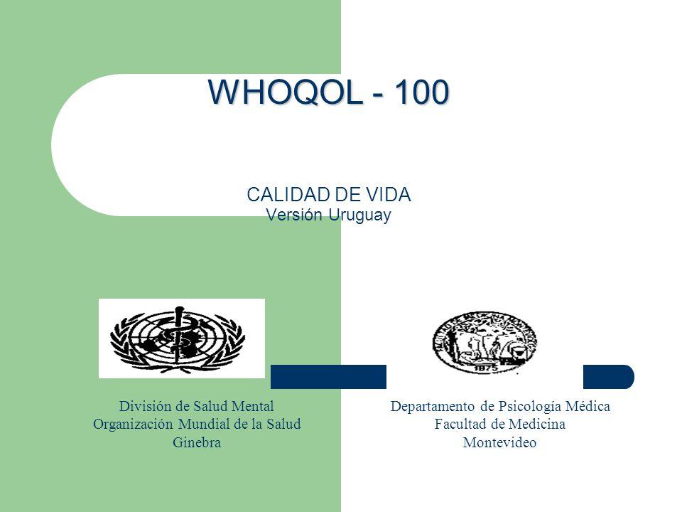 WHOQOL - 100 WHOQOL - 100 CALIDAD DE VIDA Versión Uruguay División de Salud Mental Organización Mundial de la Salud Ginebra Departamento de Psicología