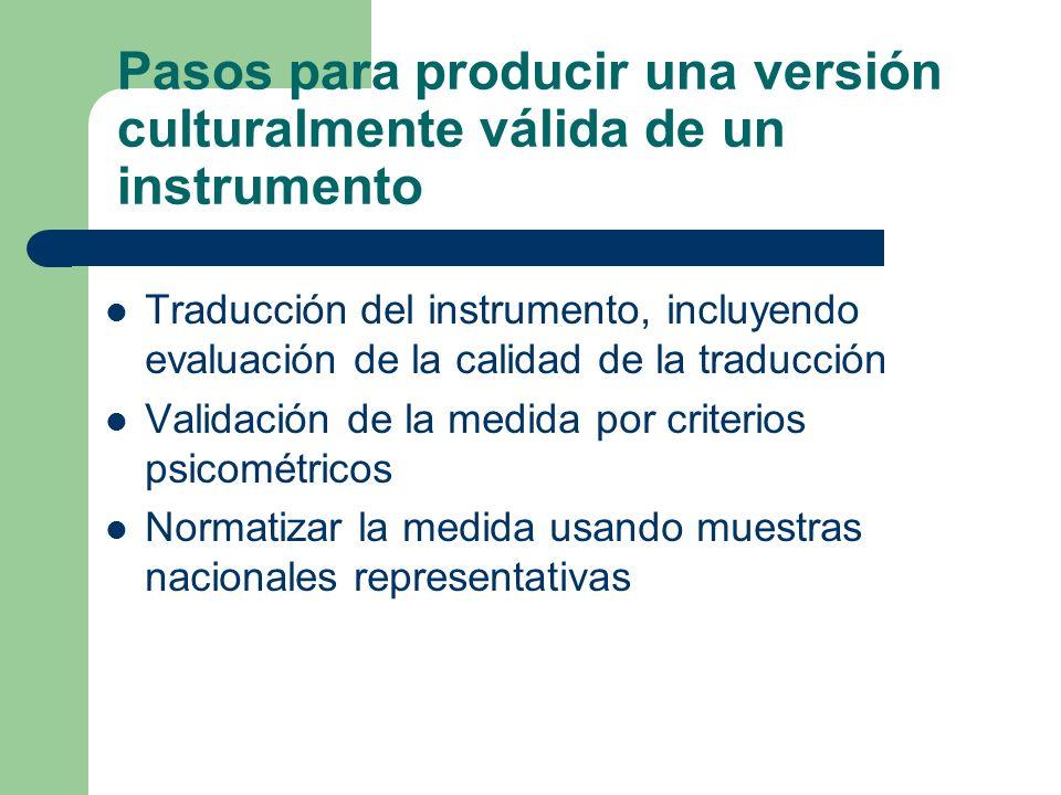 Pasos para producir una versión culturalmente válida de un instrumento Traducción del instrumento, incluyendo evaluación de la calidad de la traducción Validación de la medida por criterios psicométricos Normatizar la medida usando muestras nacionales representativas