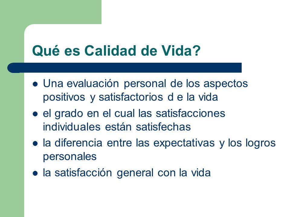 Qué es Calidad de Vida? Una evaluación personal de los aspectos positivos y satisfactorios d e la vida el grado en el cual las satisfacciones individu