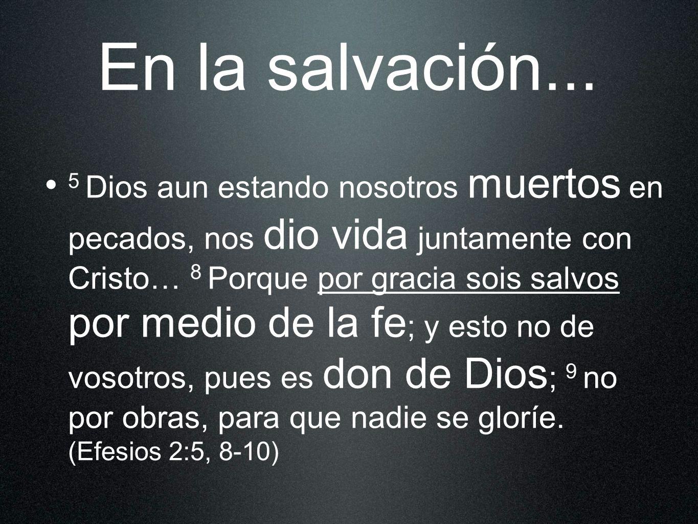 En la salvación... 5 Dios aun estando nosotros muertos en pecados, nos dio vida juntamente con Cristo… 8 Porque por gracia sois salvos por medio de la