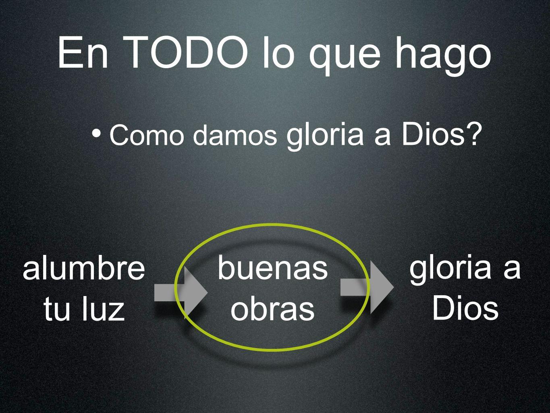 En TODO lo que hago Como damos gloria a Dios? alumbre tu luz buenas obras gloria a Dios