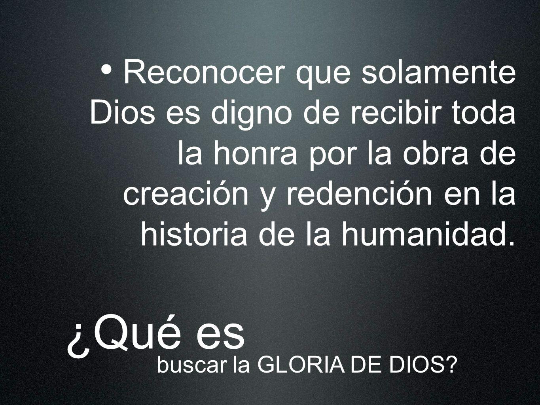 Reconocer que solamente Dios es digno de recibir toda la honra por la obra de creación y redención en la historia de la humanidad. ¿Qué es buscar la G