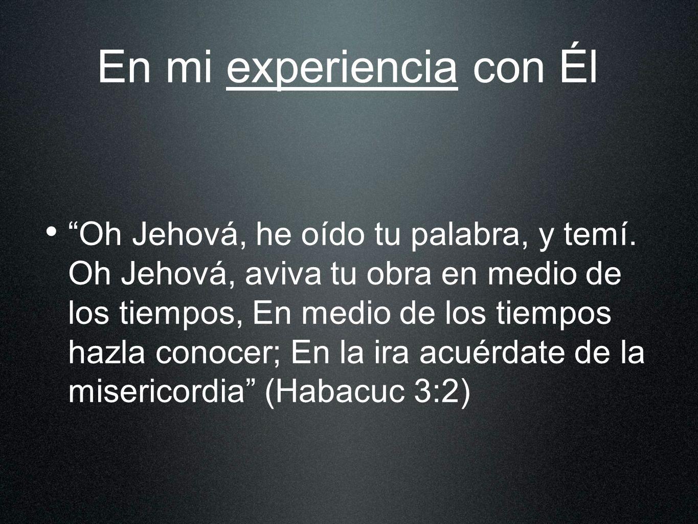 En mi experiencia con Él Oh Jehová, he oído tu palabra, y temí. Oh Jehová, aviva tu obra en medio de los tiempos, En medio de los tiempos hazla conoce