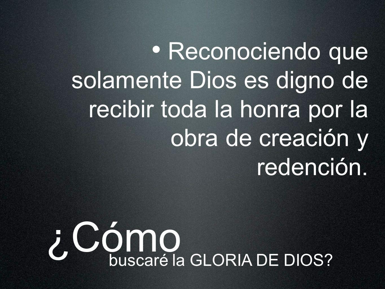 Reconociendo que solamente Dios es digno de recibir toda la honra por la obra de creación y redención. ¿Cómo buscaré la GLORIA DE DIOS?