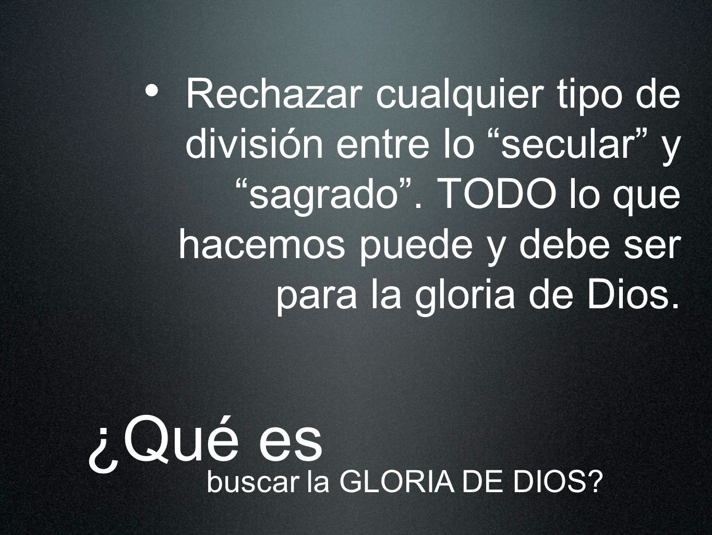Rechazar cualquier tipo de división entre lo secular y sagrado. TODO lo que hacemos puede y debe ser para la gloria de Dios. ¿Qué es buscar la GLORIA