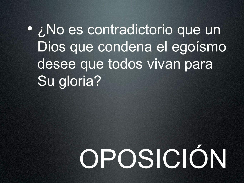 ¿No es contradictorio que un Dios que condena el egoísmo desee que todos vivan para Su gloria? OPOSICIÓN