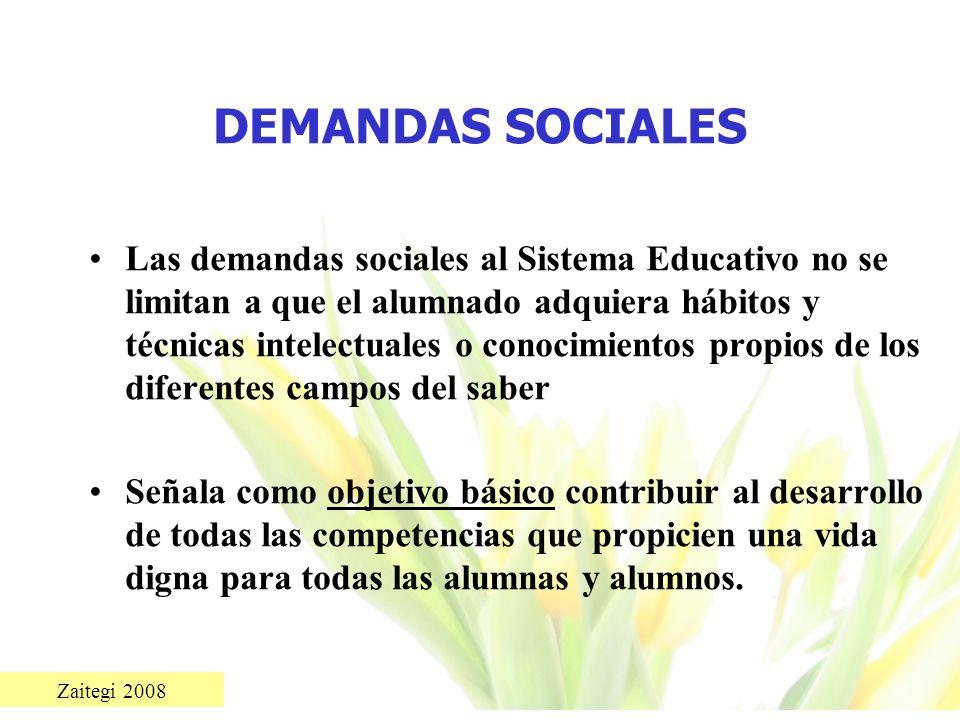 Zaitegi 2008 DEMANDAS SOCIALES Las demandas sociales al Sistema Educativo no se limitan a que el alumnado adquiera hábitos y técnicas intelectuales o