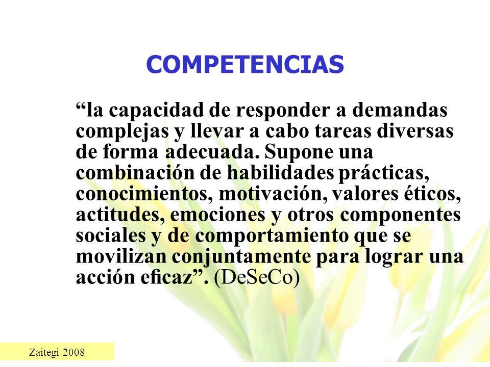 Zaitegi 2008 COMPETENCIAS la capacidad de responder a demandas complejas y llevar a cabo tareas diversas de forma adecuada. Supone una combinación de