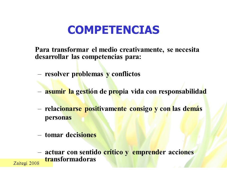 Zaitegi 2008 COMPETENCIAS Para transformar el medio creativamente, se necesita desarrollar las competencias para: –resolver problemas y conflictos –as