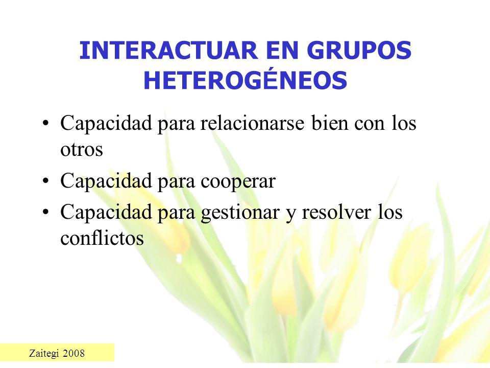 Zaitegi 2008 INTERACTUAR EN GRUPOS HETEROG É NEOS Capacidad para relacionarse bien con los otros Capacidad para cooperar Capacidad para gestionar y re