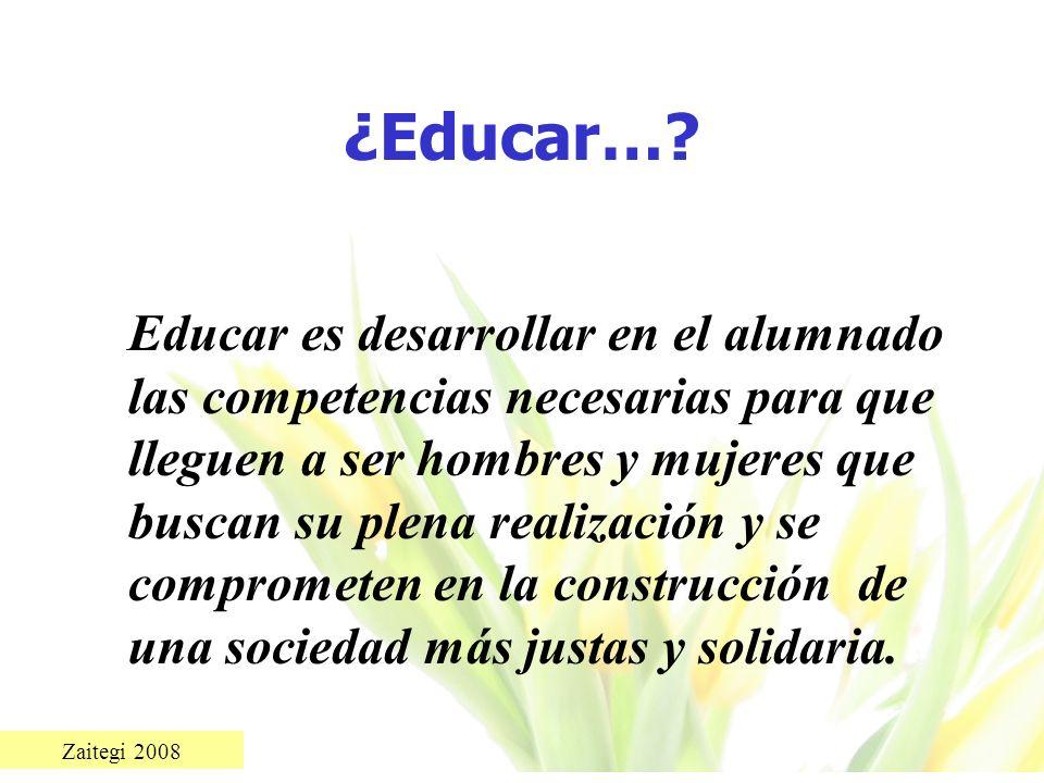 Zaitegi 2008 ¿Educar…? Educar es desarrollar en el alumnado las competencias necesarias para que lleguen a ser hombres y mujeres que buscan su plena r