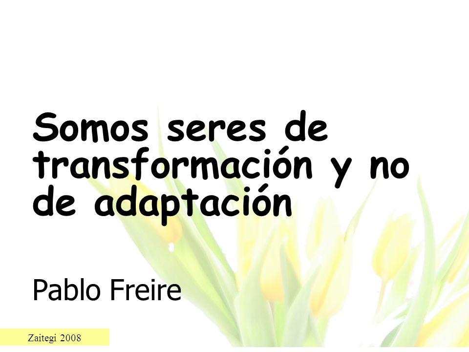 Zaitegi 2008 Somos seres de transformación y no de adaptación Pablo Freire