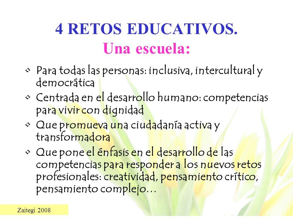 Zaitegi 2008 4 RETOS EDUCATIVOS. Una escuela: Para todas las personas: inclusiva, intercultural y democrática Centrada en el desarrollo humano: compet
