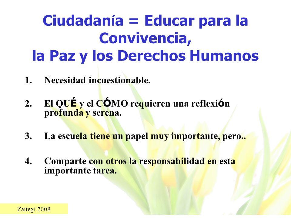 Zaitegi 2008 Ciudadan í a = Educar para la Convivencia, la Paz y los Derechos Humanos 1.Necesidad incuestionable. 2.El QU É y el C Ó MO requieren una