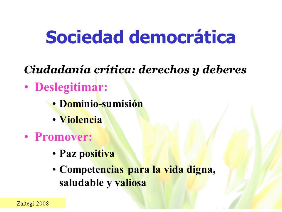 Zaitegi 2008 Sociedad democrática Ciudadanía crítica: derechos y deberes Deslegitimar: Dominio-sumisión Violencia Promover: Paz positiva Competencias